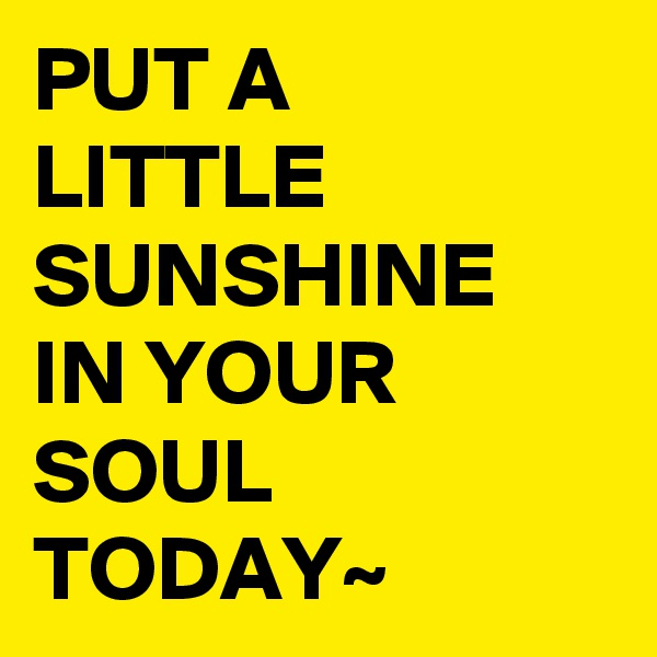 PUT A LITTLE SUNSHINE IN YOUR SOUL TODAY~