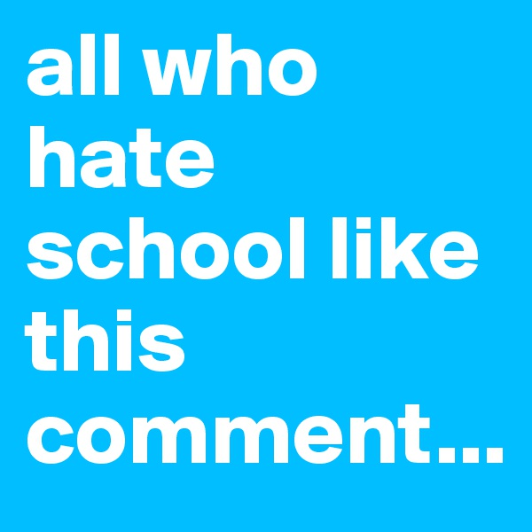 all who hate school like this comment...
