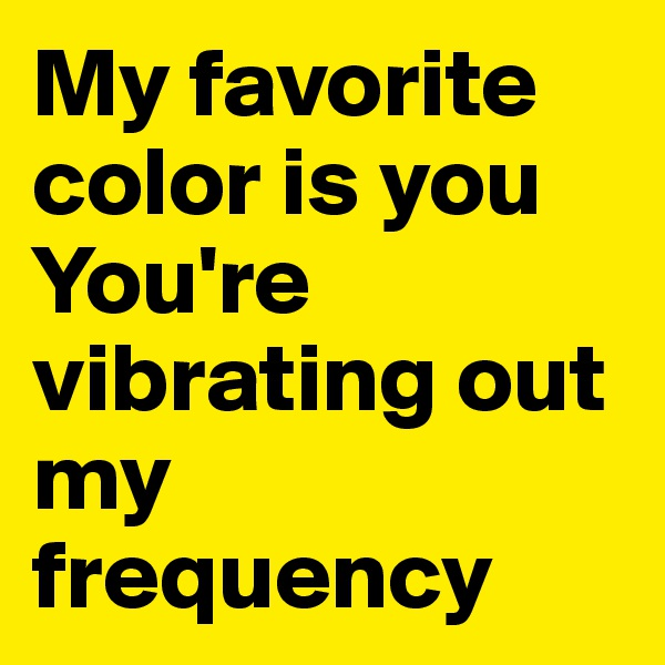 My favorite color is you You're vibrating out my frequency