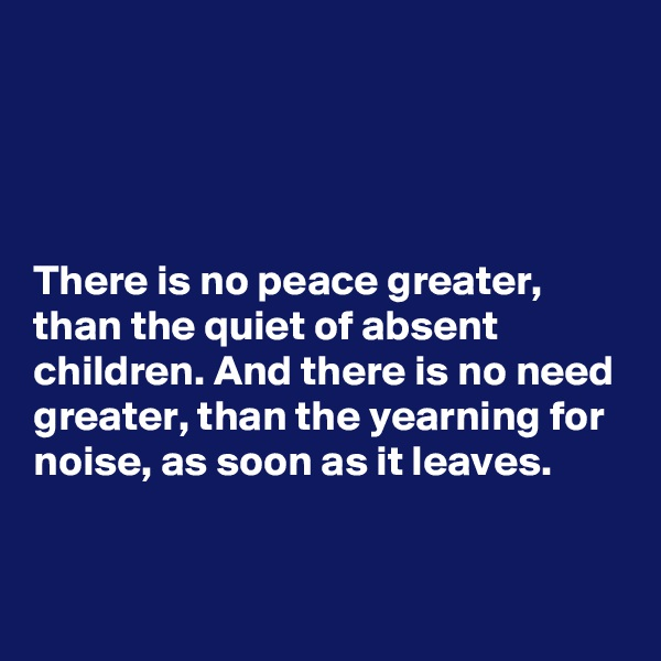 There is no peace greater, than the quiet of absent children. And there is no need greater, than the yearning for noise, as soon as it leaves.