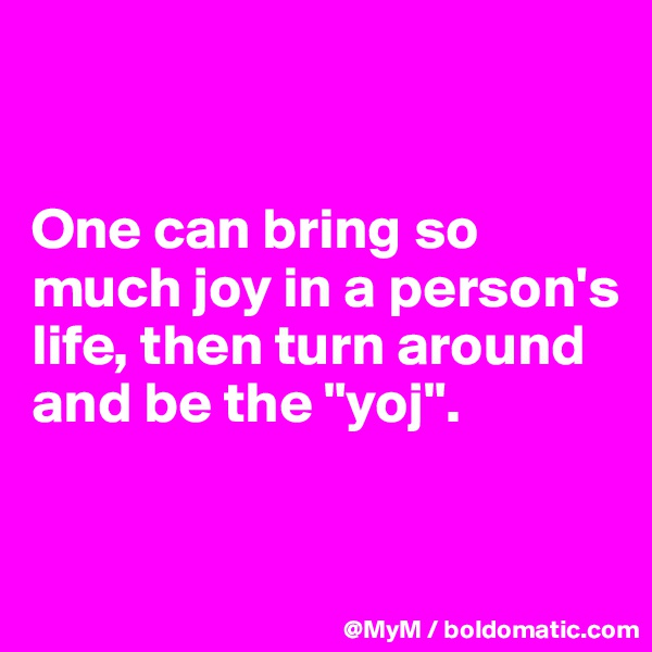 """One can bring so much joy in a person's life, then turn around and be the """"yoj""""."""