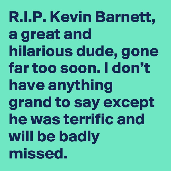 R.I.P. Kevin Barnett, a great and hilarious dude, gone far too soon. I don't have anything grand to say except he was terrific and will be badly missed.