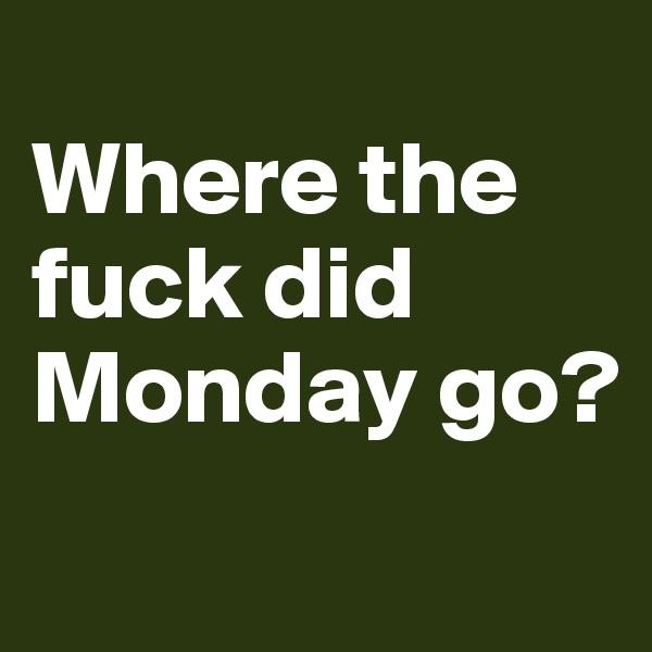 Where the fuck did Monday go?