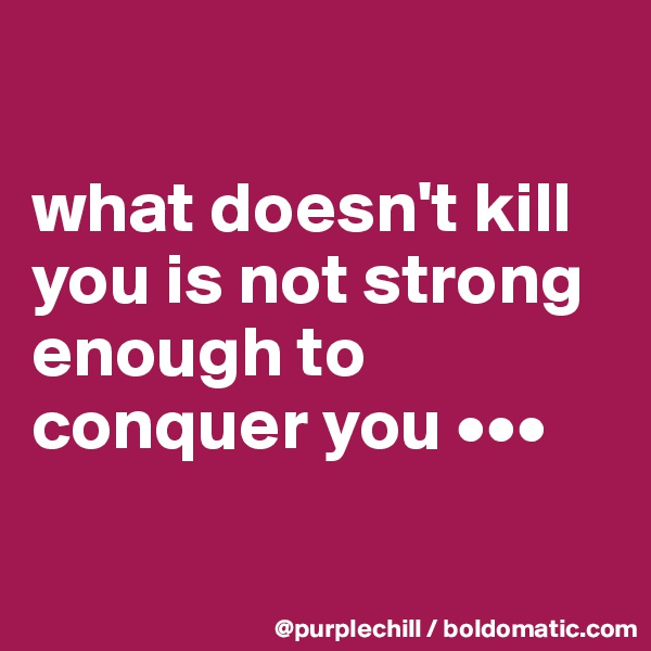 what doesn't kill you is not strong enough to conquer you •••