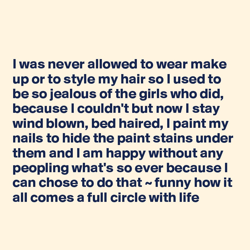 I was never allowed to wear make up or to style my hair so I used to be so jealous of the girls who did, because I couldn't but now I stay wind blown, bed haired, I paint my nails to hide the paint stains under them and I am happy without any peopling what's so ever because I can chose to do that ~ funny how it all comes a full circle with life
