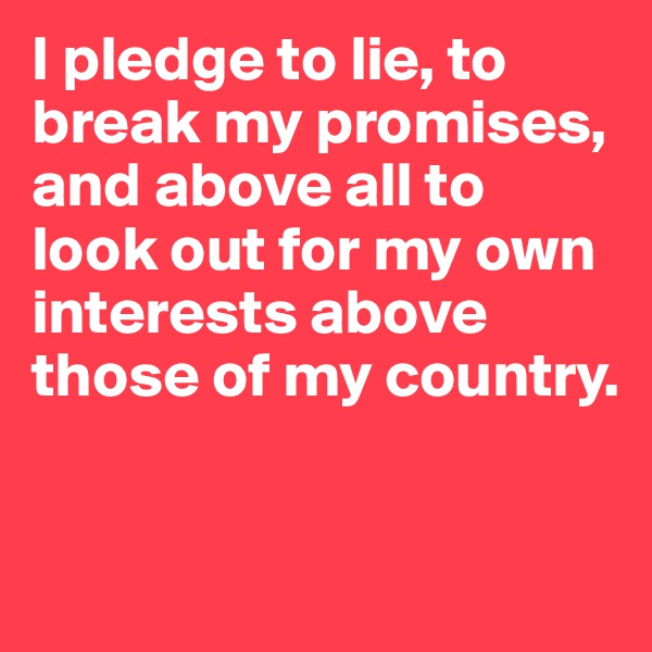I pledge to lie, to break my promises, and above all to look out for my own interests above those of my country.
