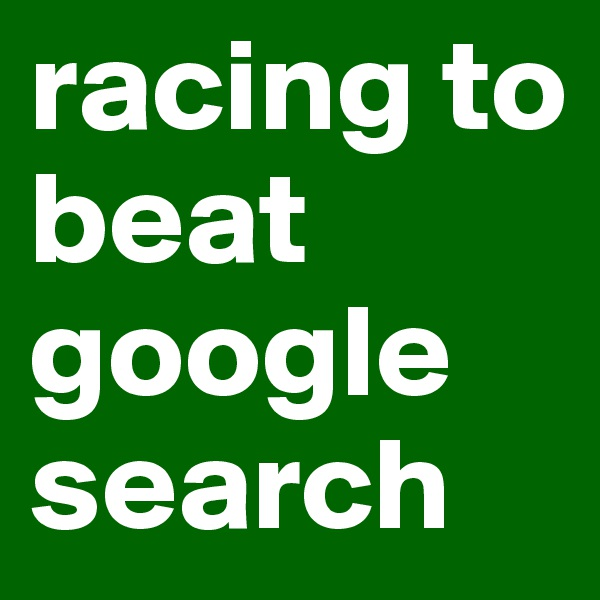 racing to beat google search