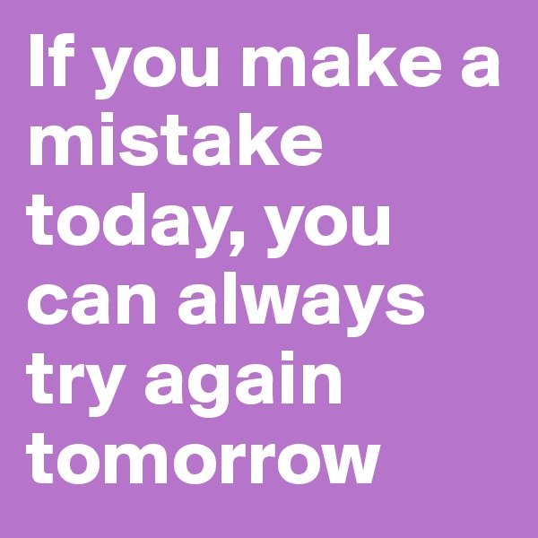 If you make a mistake today, you can always try again tomorrow