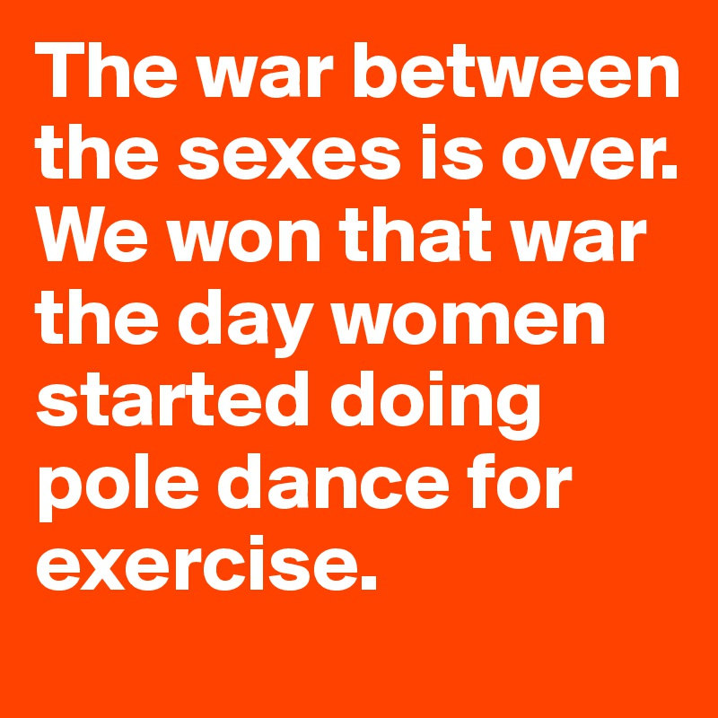 The war between the sexes is over. We won that war the day women started doing pole dance for exercise.