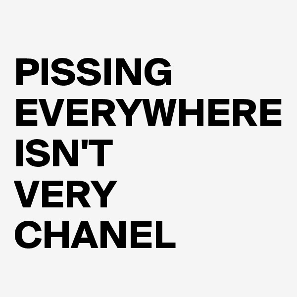 PISSING EVERYWHERE                    ISN'T VERY CHANEL