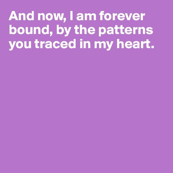 And now, I am forever bound, by the patterns you traced in my heart.
