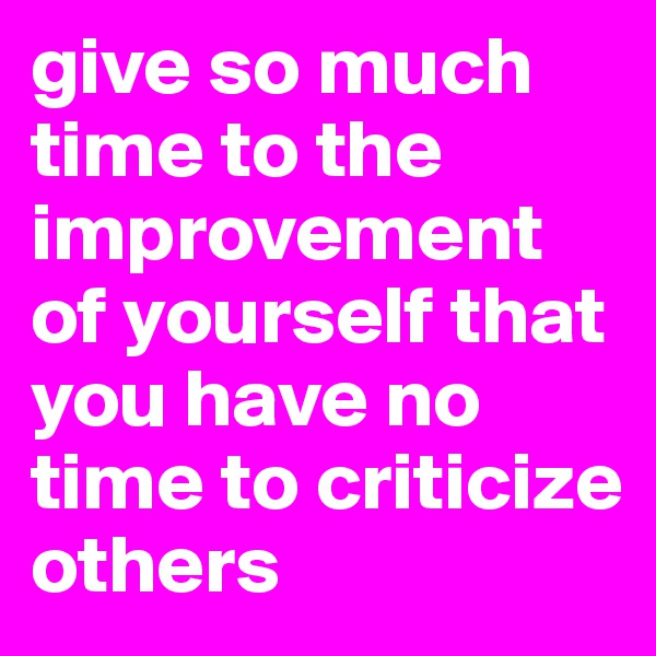 give so much time to the improvement of yourself that you have no time to criticize others