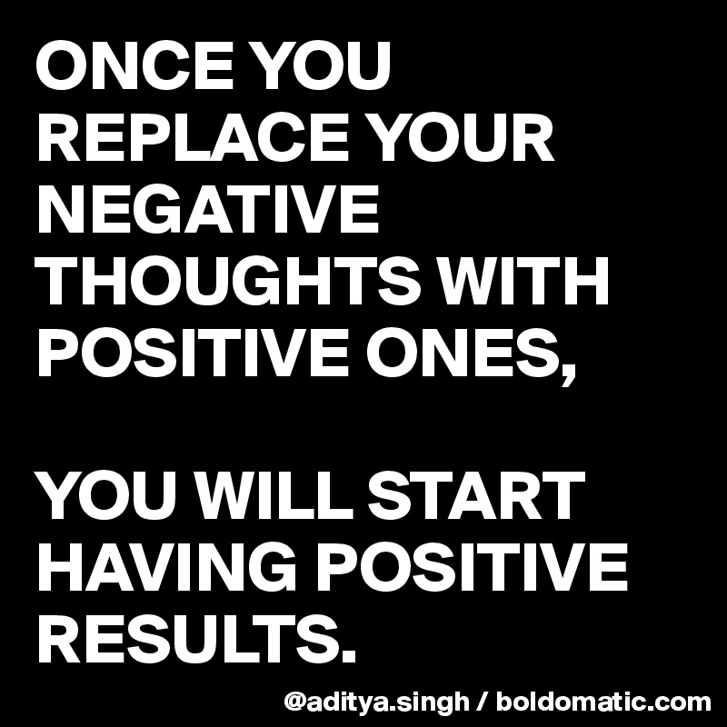 ONCE YOU REPLACE YOUR NEGATIVE THOUGHTS WITH POSITIVE ONES,   YOU WILL START HAVING POSITIVE RESULTS.
