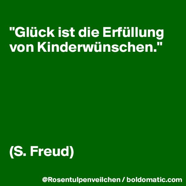 """""""Glück ist die Erfüllung von Kinderwünschen.""""       (S. Freud)"""