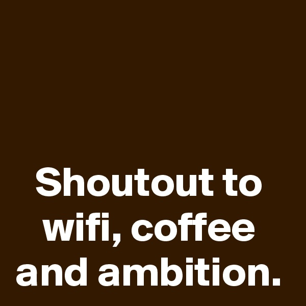 Shoutout to wifi, coffee and ambition.