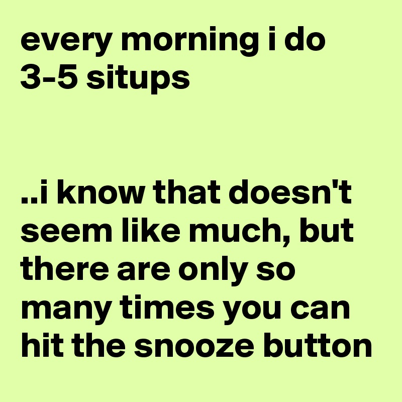 every morning i do 3-5 situps   ..i know that doesn't seem like much, but there are only so many times you can hit the snooze button