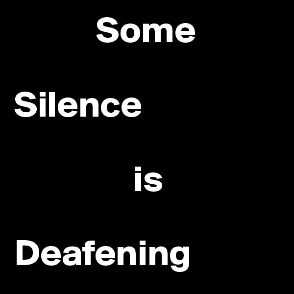 Some   Silence                          is   Deafening