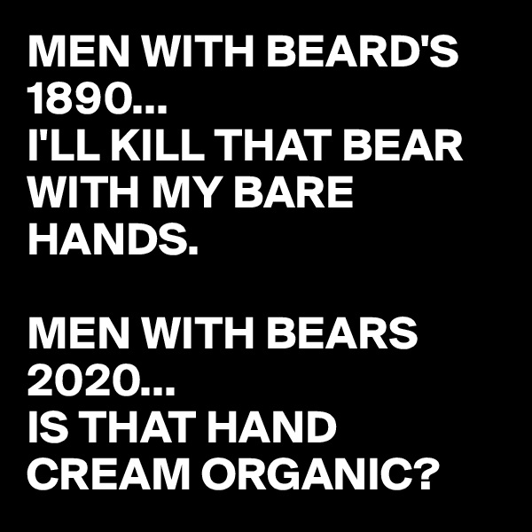 MEN WITH BEARD'S 1890... I'LL KILL THAT BEAR WITH MY BARE HANDS.  MEN WITH BEARS 2020...  IS THAT HAND CREAM ORGANIC?