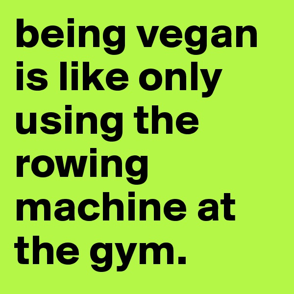 being vegan is like only using the rowing machine at the gym.