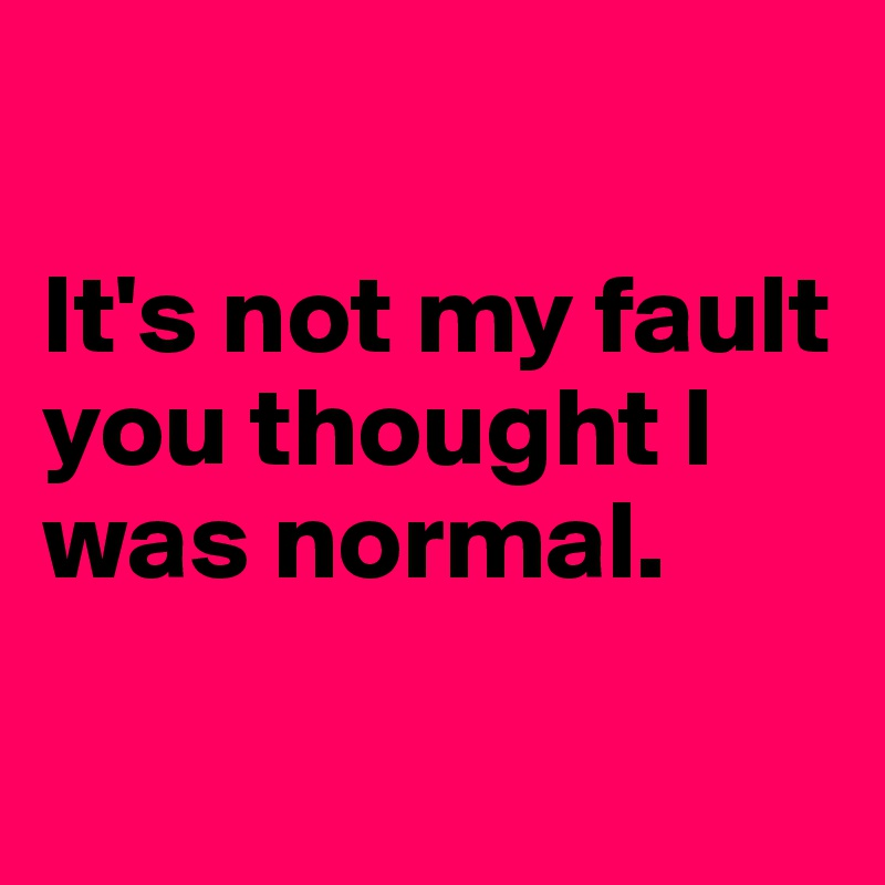 It's not my fault you thought I was normal.