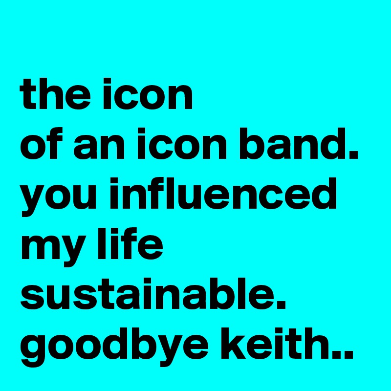 the icon of an icon band. you influenced my life sustainable. goodbye keith..