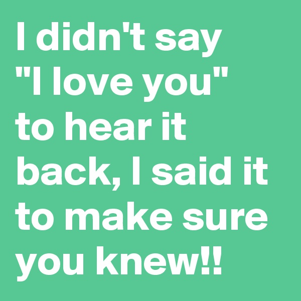 "I didn't say    ""I love you""  to hear it back, I said it to make sure you knew!!"