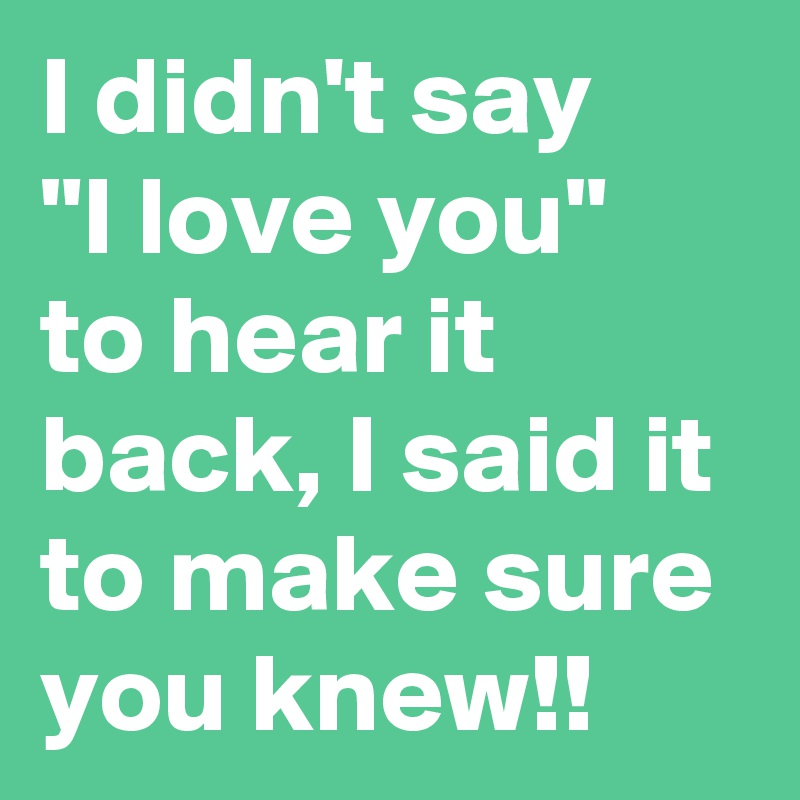 """I didn't say    """"I love you""""  to hear it back, I said it to make sure you knew!!"""