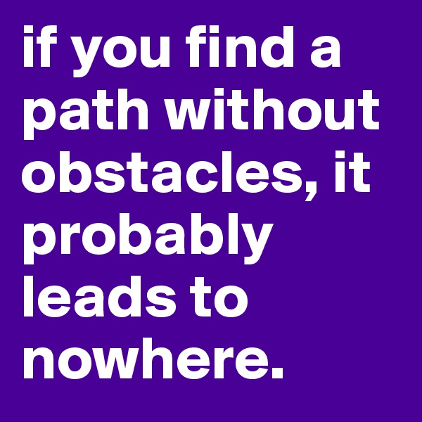 if you find a path without obstacles, it probably leads to nowhere.