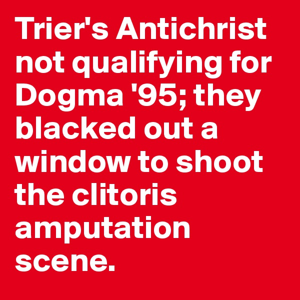 Trier's Antichrist not qualifying for Dogma '95; they blacked out a window to shoot the clitoris amputation scene.