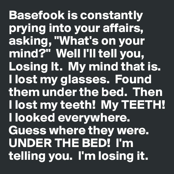 "Basefook is constantly prying into your affairs, asking, ""What's on your mind?""  Well I'll tell you, Losing It.  My mind that is.  I lost my glasses.  Found them under the bed.  Then I lost my teeth!  My TEETH!  I looked everywhere.  Guess where they were.  UNDER THE BED!  I'm telling you.  I'm losing it."