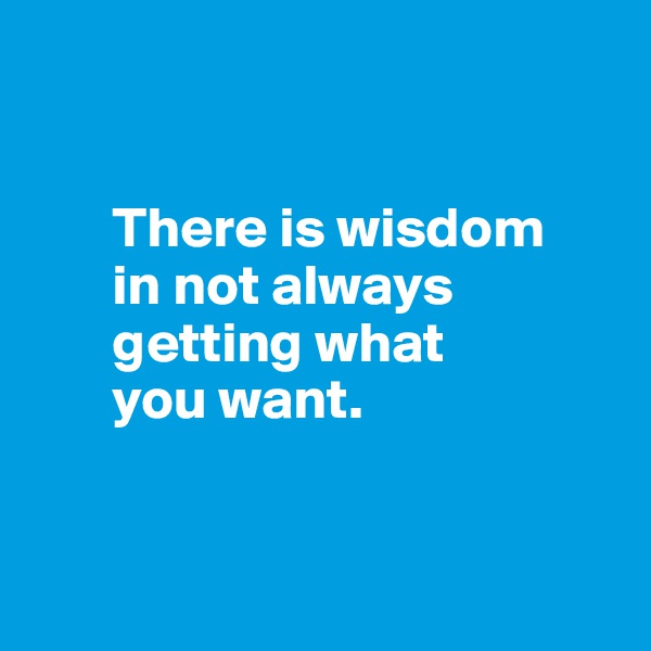There is wisdom          in not always             getting what         you want.