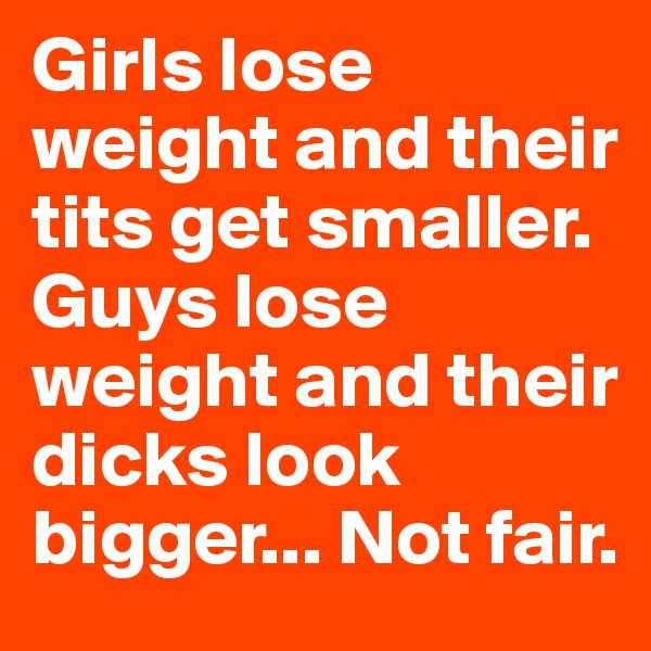 Girls lose weight and their tits get smaller. Guys lose weight and their dicks look bigger... Not fair.