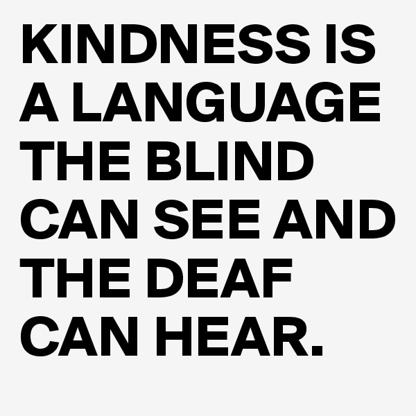 KINDNESS IS A LANGUAGE THE BLIND CAN SEE AND THE DEAF CAN HEAR.