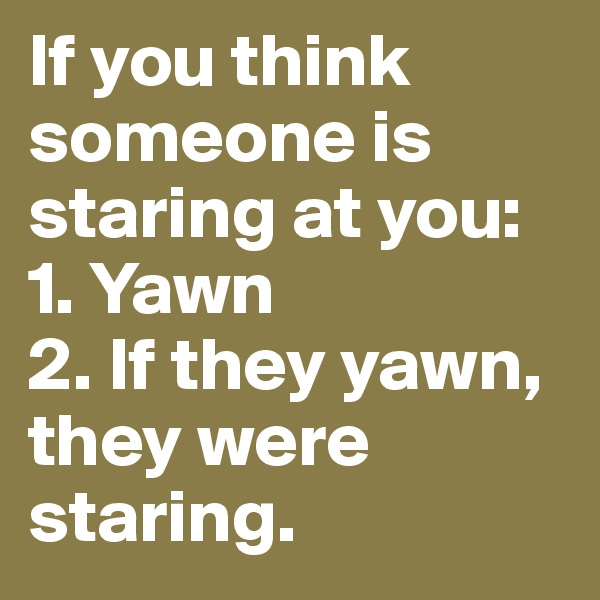 If you think someone is staring at you: 1. Yawn  2. If they yawn, they were staring.