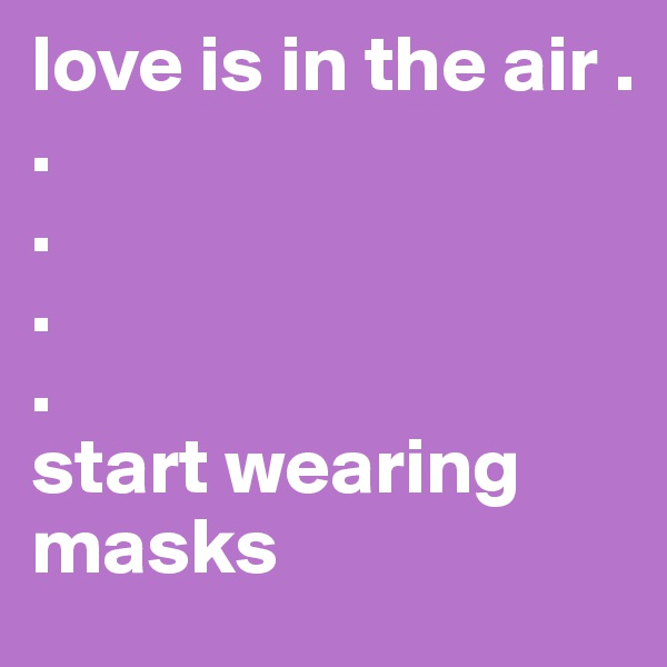 love is in the air . . . . . start wearing masks