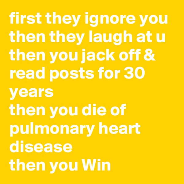 first they ignore you then they laugh at u then you jack off & read posts for 30 years then you die of pulmonary heart disease  then you Win