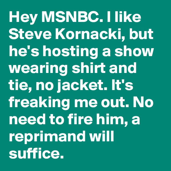 Hey MSNBC. I like Steve Kornacki, but he's hosting a show wearing shirt and tie, no jacket. It's freaking me out. No need to fire him, a reprimand will suffice.