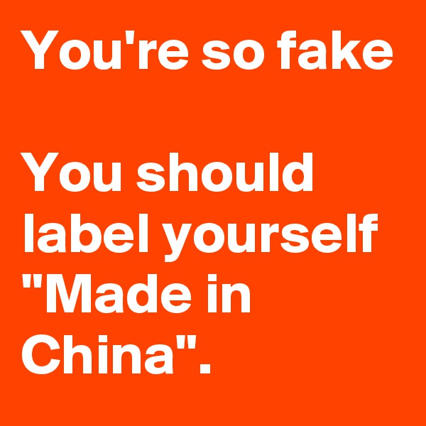 "You're so fake  You should label yourself ""Made in China""."