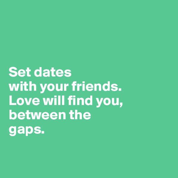 Set dates  with your friends.  Love will find you, between the  gaps.
