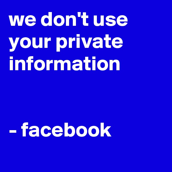 we don't use your private information   - facebook