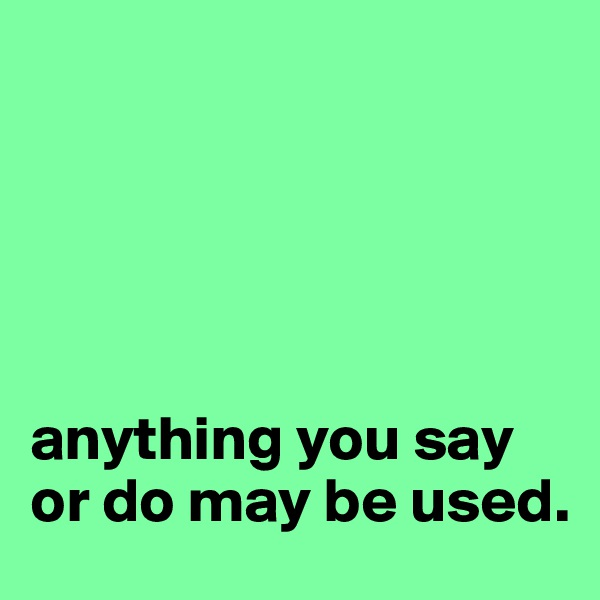 anything you say or do may be used.