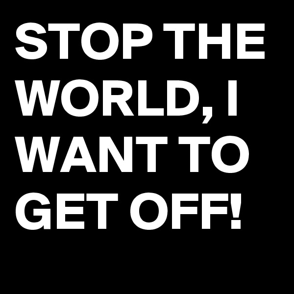 STOP THE WORLD, I WANT TO GET OFF!