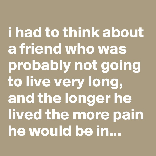 i had to think about a friend who was probably not going to live very long, and the longer he lived the more pain he would be in...