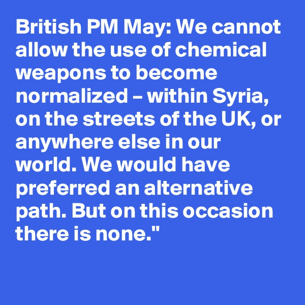 British PM May: We cannot allow the use of chemical weapons to become normalized – within Syria, on the streets of the UK, or anywhere else in our world. We would have preferred an alternative path. But on this occasion there is none.""