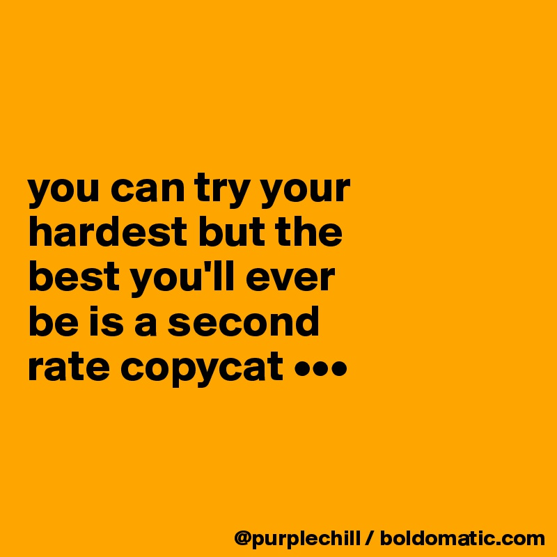 you can try your  hardest but the  best you'll ever  be is a second  rate copycat •••