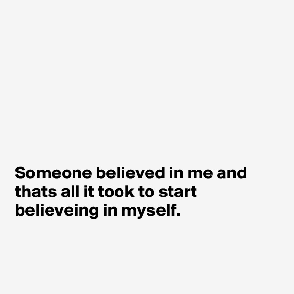 Someone believed in me and thats all it took to start believeing in myself.