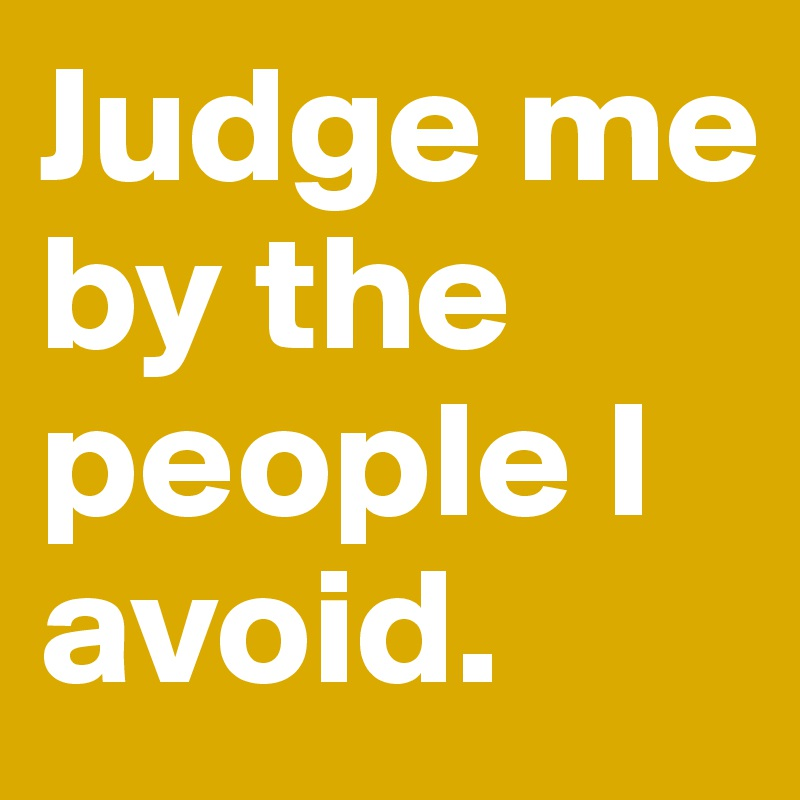 Judge me by the people I avoid.