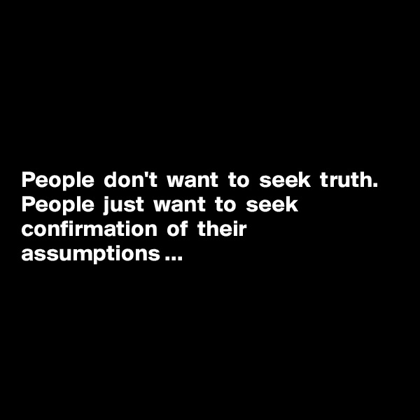 People  don't  want  to  seek  truth.  People  just  want  to  seek  confirmation  of  their  assumptions ...