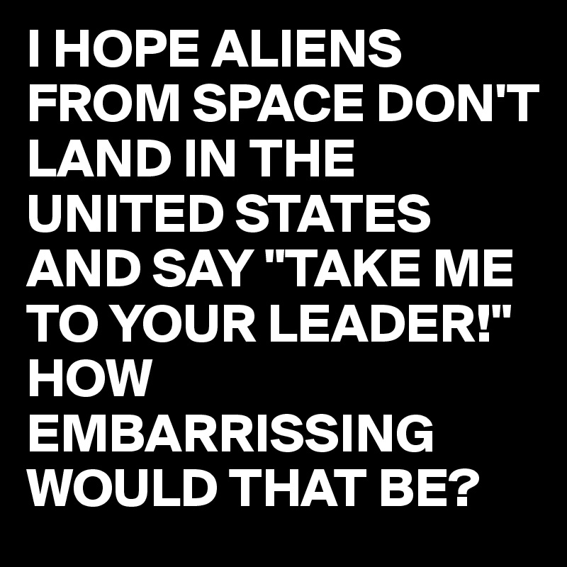"I HOPE ALIENS FROM SPACE DON'T  LAND IN THE UNITED STATES  AND SAY ""TAKE ME TO YOUR LEADER!"" HOW EMBARRISSING WOULD THAT BE?"
