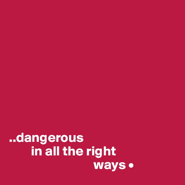 ..dangerous         in all the right                                ways •